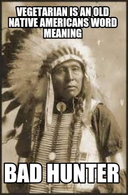 vegetarian-is-an-old-native-americans-word-meaning-bad-hunter