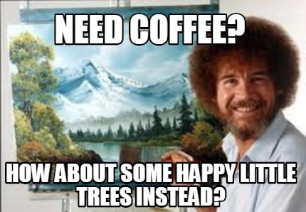 need-coffee-how-about-some-happy-little-trees-instead