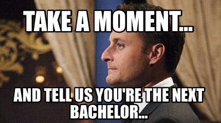 take-a-moment...-and-tell-us-youre-the-next-bachelor