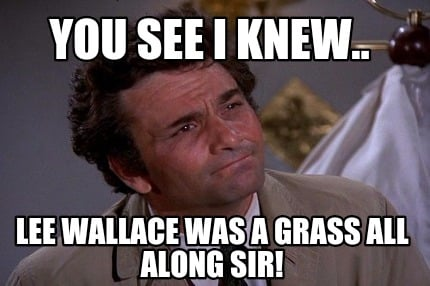 you-see-i-knew..-lee-wallace-was-a-grass-all-along-sir