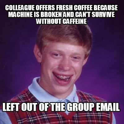 Coffee Maker Broke Meme : Meme Creator - colleague offers fresh coffee because machine is broken and canot survive withou ...