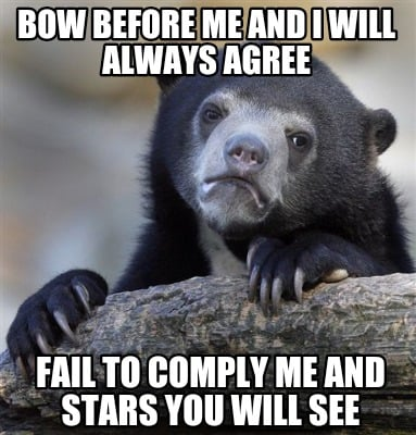 bow-before-me-and-i-will-always-agree-fail-to-comply-me-and-stars-you-will-see