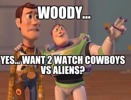 4122031 meme creator woody yes want 2 watch cowboys vs aliens