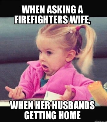 when-asking-a-firefighters-wife-when-her-husbands-getting-home