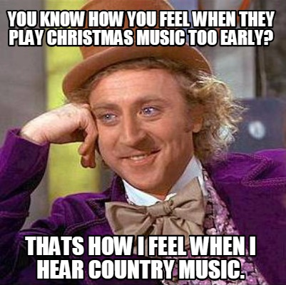 Too Early For Christmas Meme.Meme Creator Funny You Know How You Feel When They Play