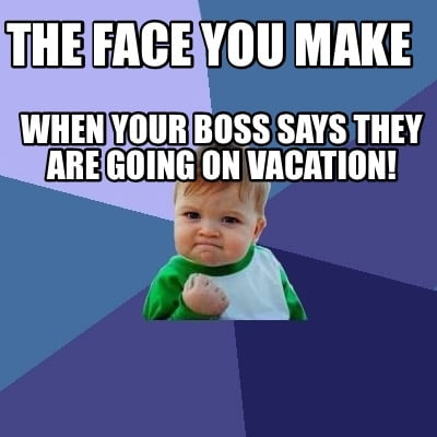 When Your Boss Says They Are Going On Vacation