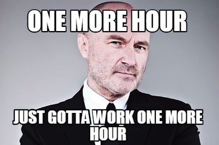 one-more-hour-just-gotta-work-one-more-hour