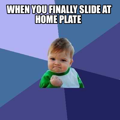meme creator funny when you finally slide at home plate meme generator at. Black Bedroom Furniture Sets. Home Design Ideas