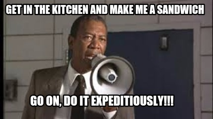 get-in-the-kitchen-and-make-me-a-sandwich-go-on-do-it-expeditiously