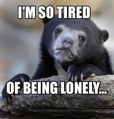 Meme Creator Funny Im So Tired Of Being Lonely Meme Generator
