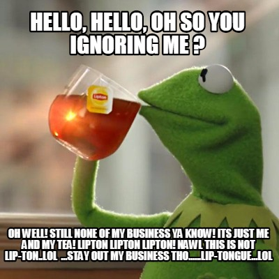 4132940 meme creator hello, hello, oh so you ignoring me ? oh well