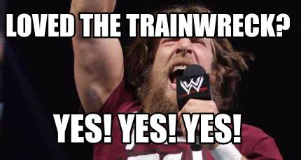 Meme Creator Funny Loved The Trainwreck Yes Yes Yes Meme