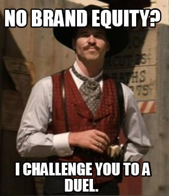 no-brand-equity-i-challenge-you-to-a-duel