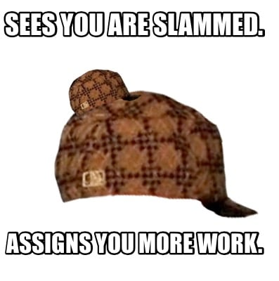 sees-you-are-slammed.-assigns-you-more-work