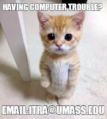 Meme Creator Funny Having Computer Trouble Email Itra Umass Edu Meme Generator At Memecreator Org