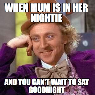 Meme Creator - Funny When mum is in her nightie and you can't wait