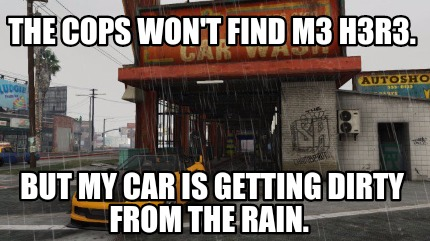the-cops-wont-find-m3-h3r3.-but-my-car-is-getting-dirty-from-the-rain