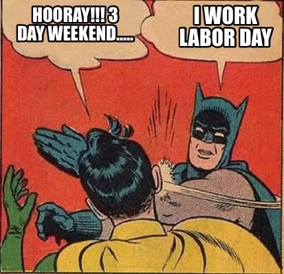 Meme Creator Funny Hooray 3 Day Weekend I Work Labor Day