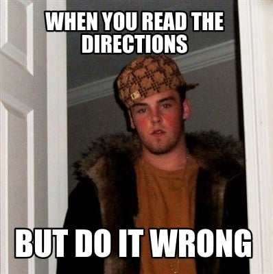 Meme Creator Funny When You Read The Directions But Do It Wrong