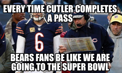 every-time-cutler-completes-a-pass-bears-fans-be-like-we-are-going-to-the-super-