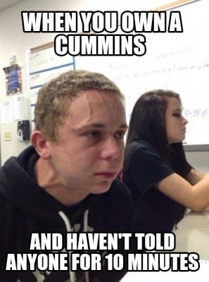 when-you-own-a-cummins-and-havent-told-anyone-for-10-minutes