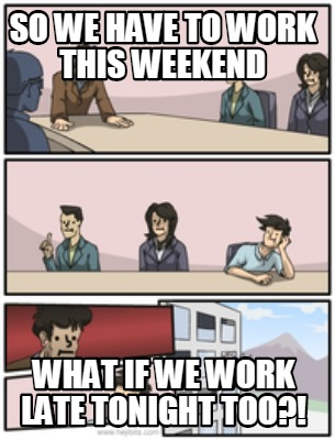 Meme Creator So We Have To Work This Weekend What If We