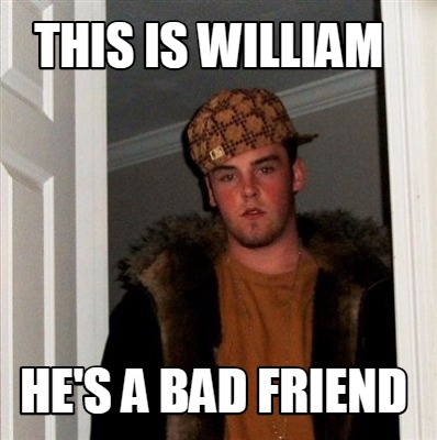 meme creator funny this is william hes a bad friend