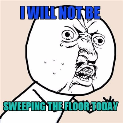 Meme Creator I Will Not Be Sweeping The Floor Today Meme