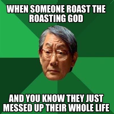 Meme Creator - Funny When someone roast the Roasting God And