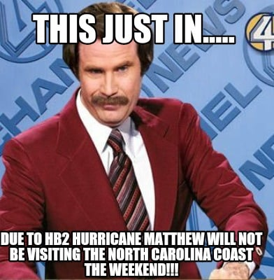 this-just-in.....-due-to-hb2-hurricane-matthew-will-not-be-visiting-the-north-ca