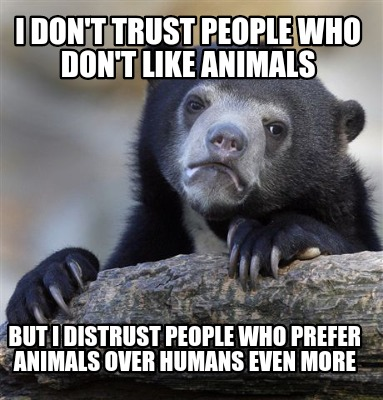 Meme Creator Funny I Dont Trust People Who Dont Like Animals But