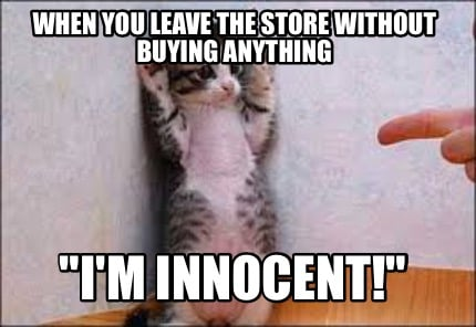 when-you-leave-the-store-without-buying-anything-im-innocent