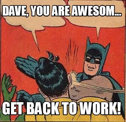 Meme Creator Dave You Are Awesom Get Back To Work