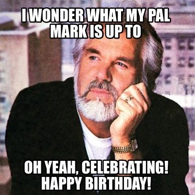 i-wonder-what-my-pal-mark-is-up-to-oh-yeah-celebrating-happy-birthday