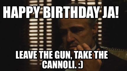 Meme Creator Funny Happy Birthday Ja Leave The Gun Take The