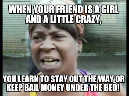 meme creator funny when your friend is a girl and a little crazy