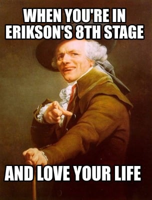 Meme Creator Funny When Youre In Eriksons 8th Stage And Love