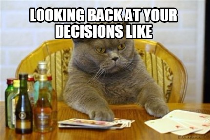 Meme Creator - Funny Looking back at your decisions like ...