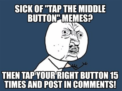 Meme Creator Funny Sick Of Tap The Middle Button Memes Then Tap