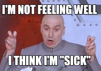 "Meme Creator - i'm not feeling well i think i'm ""SICK ..."