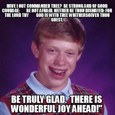 Meme Creator - Have I not commanded thee? Be strong and of good courage; be n...