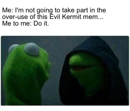 me-im-not-going-to-take-part-in-the-over-use-of-this-evil-kermit-mem...-me-to-me