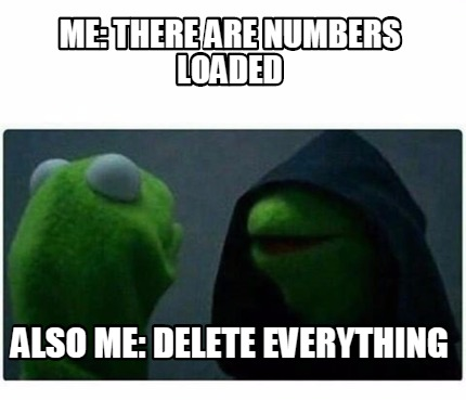 Meme Creator - Me: There are numbers loaded ALso me: Delete Everything ...