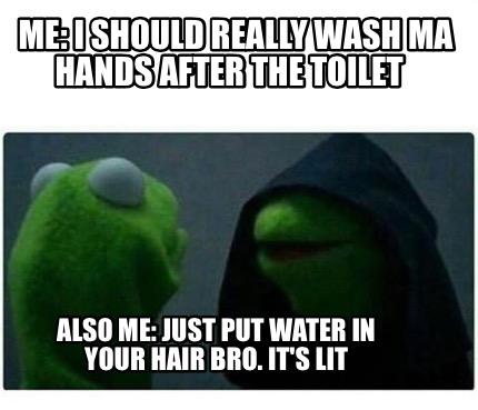 Meme Creator - Me: I should really wash ma hands after the ...
