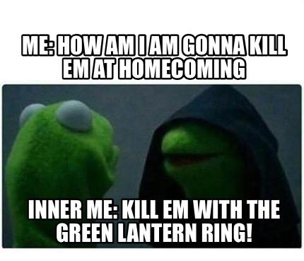 Meme Creator Me How Am I Am Gonna Kill Em At Homecoming
