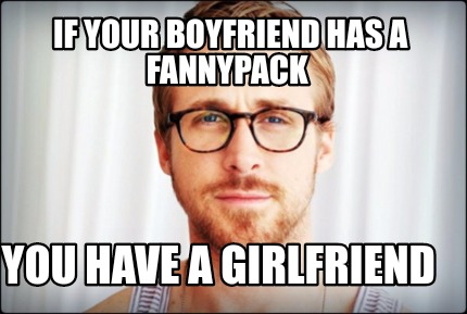 Meme Creator Funny If Your Boyfriend Has A Fannypack You Have A