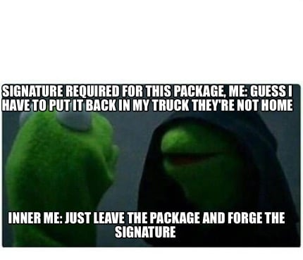 signature-required-for-this-package-me-guess-i-have-to-put-it-back-in-my-truck-t8