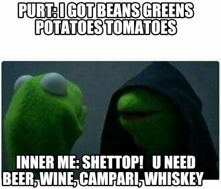 Meme Creator Purt i got beans greens potatoes tomatoes Inner me