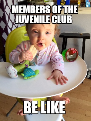 members-of-the-juvenile-club-be-like