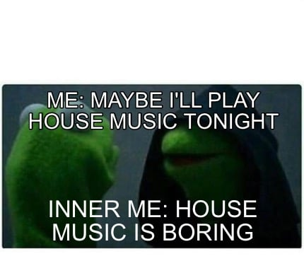 Meme creator me maybe i 39 ll play house music tonight for Play house music